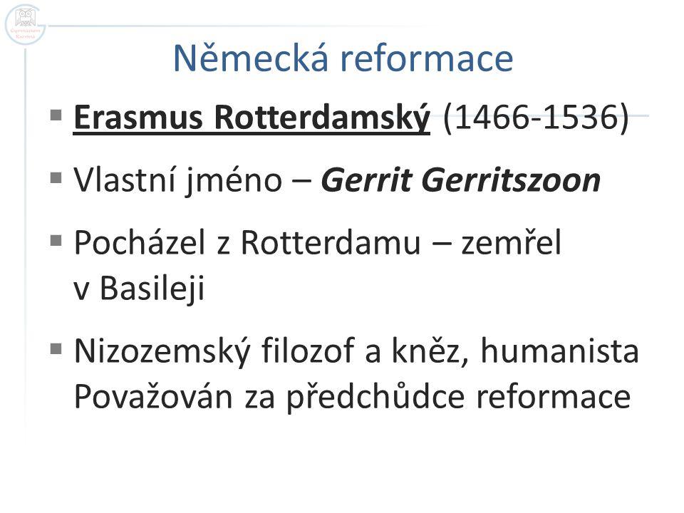  Erasmus Rotterdamský (1466-1536)  Vlastní jméno – Gerrit Gerritszoon  Pocházel z Rotterdamu – zemřel v Basileji  Nizozemský filozof a kněz, human