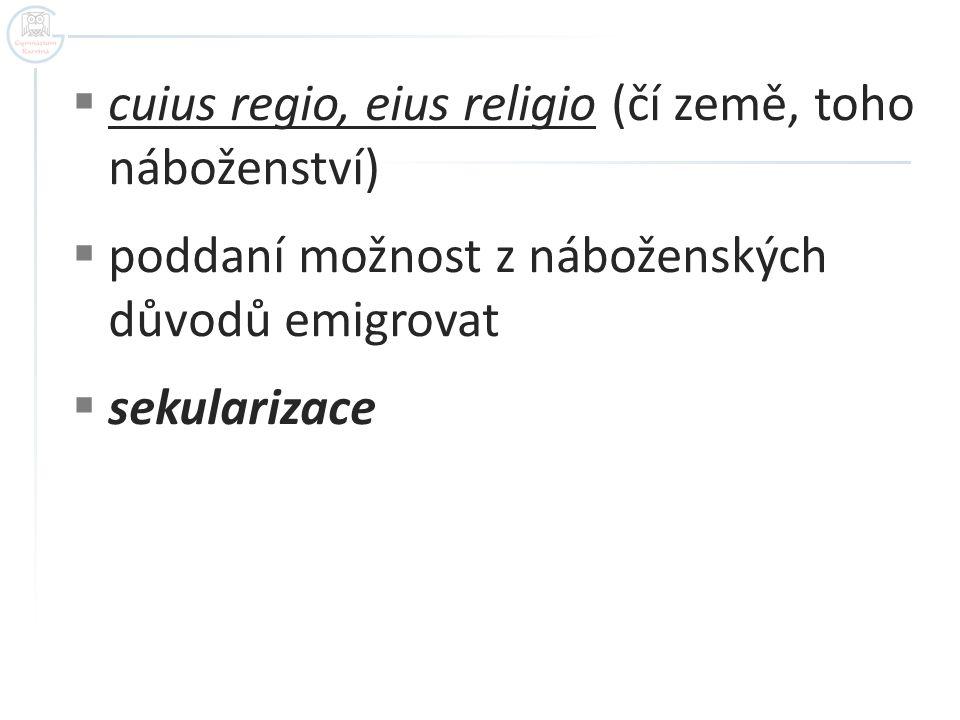  cuius regio, eius religio (čí země, toho náboženství)  poddaní možnost z náboženských důvodů emigrovat  sekularizace