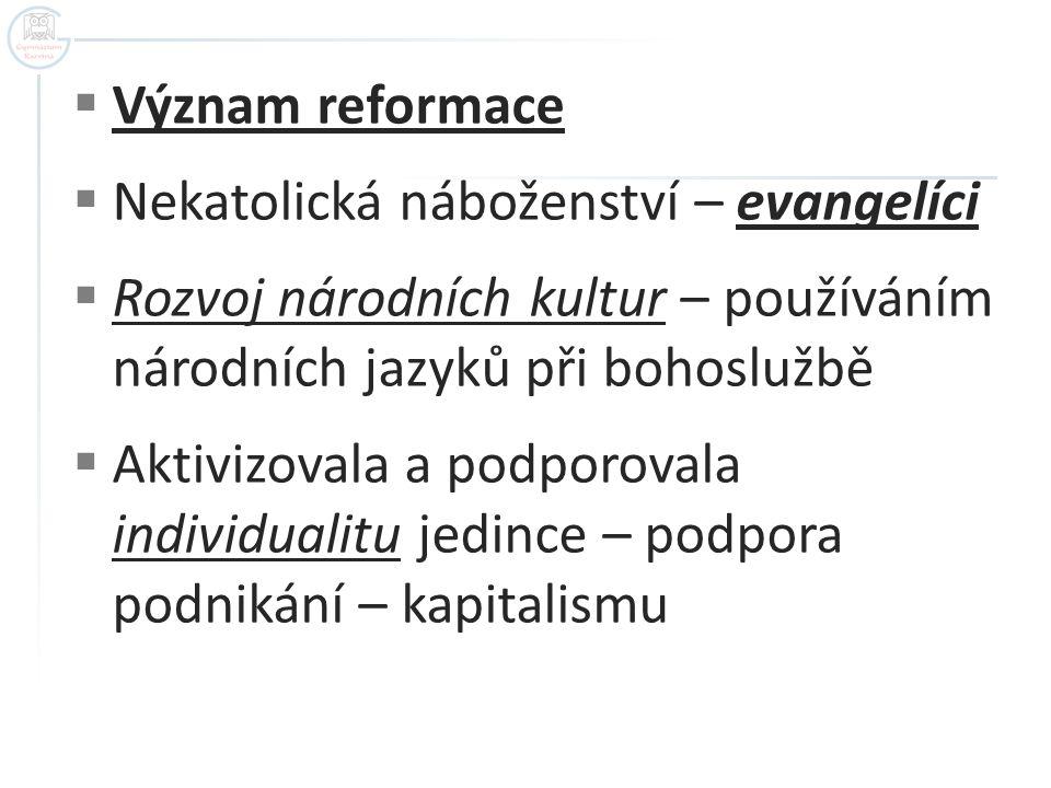  Význam reformace  Nekatolická náboženství – evangelíci  Rozvoj národních kultur – používáním národních jazyků při bohoslužbě  Aktivizovala a podp