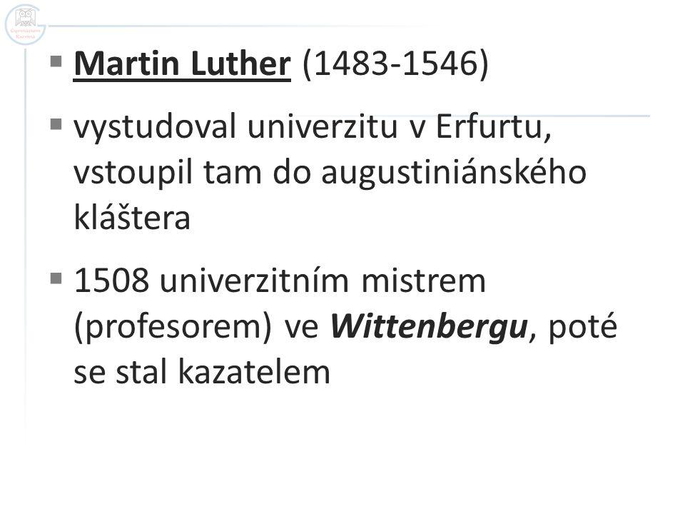  Martin Luther (1483-1546)  vystudoval univerzitu v Erfurtu, vstoupil tam do augustiniánského kláštera  1508 univerzitním mistrem (profesorem) ve W
