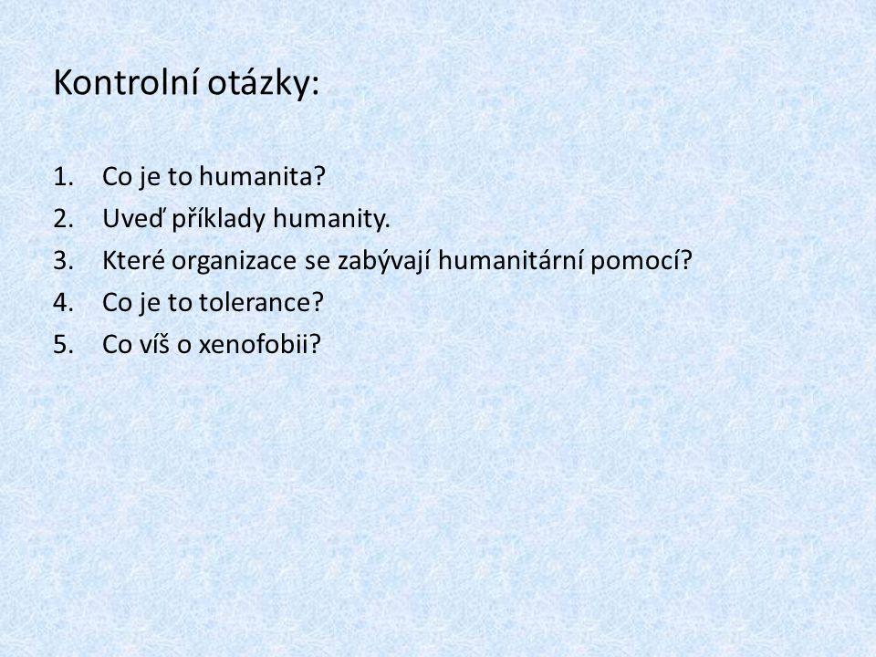 Kontrolní otázky: 1.Co je to humanita? 2.Uveď příklady humanity. 3.Které organizace se zabývají humanitární pomocí? 4.Co je to tolerance? 5.Co víš o x
