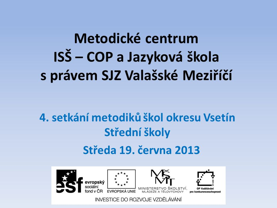 Metodické centrum ISŠ – COP a Jazyková škola s právem SJZ Valašské Meziříčí 4. setkání metodiků škol okresu Vsetín Střední školy Středa 19. června 201