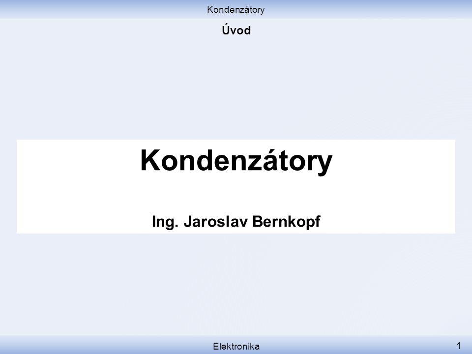 Kondenzátory Elektronika 1 Kondenzátory Ing. Jaroslav Bernkopf