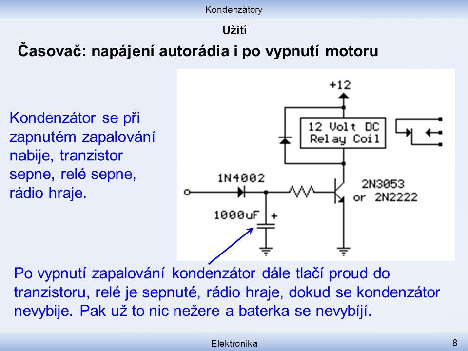 Kondenzátory Elektronika 8 Časovač: napájení autorádia i po vypnutí motoru Kondenzátor se při zapnutém zapalování nabije, tranzistor sepne, relé sepne