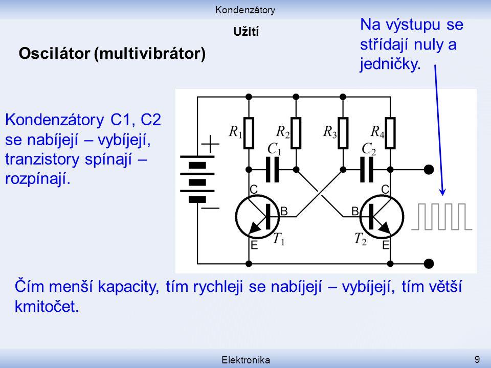 Kondenzátory Elektronika 9 Oscilátor (multivibrátor) Kondenzátory C1, C2 se nabíjejí – vybíjejí, tranzistory spínají – rozpínají. Čím menší kapacity,
