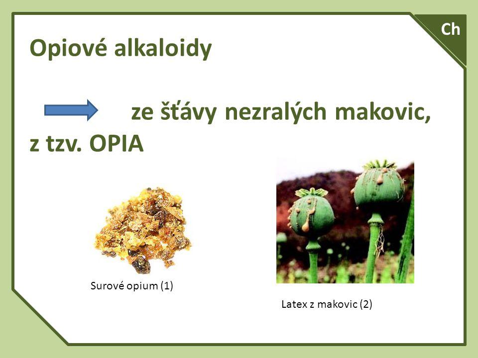 Opiové alkaloidy ze šťávy nezralých makovic, z tzv. OPIA Ch Surové opium (1) Latex z makovic (2)