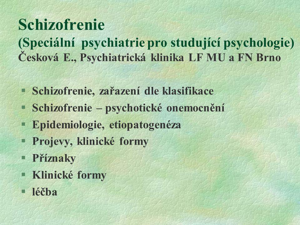 Schizofrenie (Speciální psychiatrie pro studující psychologie) Česková E., Psychiatrická klinika LF MU a FN Brno  Schizofrenie, zařazení dle klasifikace  Schizofrenie – psychotické onemocnění  Epidemiologie, etiopatogenéza  Projevy, klinické formy  Příznaky  Klinické formy  léčba
