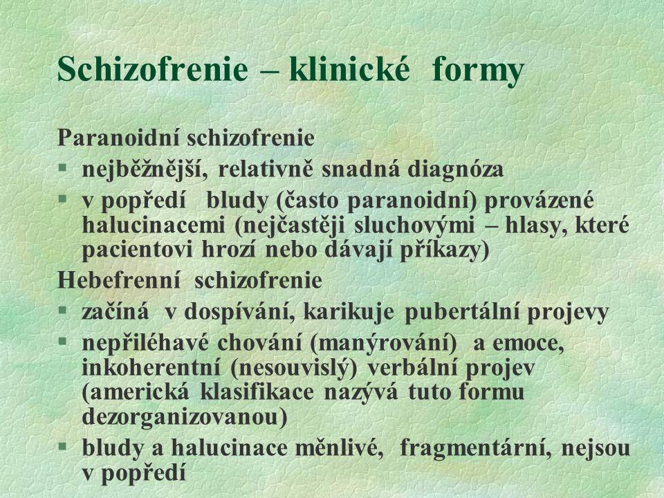 Schizofrenie – klinické formy Paranoidní schizofrenie §nejběžnější, relativně snadná diagnóza §v popředí bludy (často paranoidní) provázené halucinacemi (nejčastěji sluchovými – hlasy, které pacientovi hrozí nebo dávají příkazy) Hebefrenní schizofrenie §začíná v dospívání, karikuje pubertální projevy §nepřiléhavé chování (manýrování) a emoce, inkoherentní (nesouvislý) verbální projev (americká klasifikace nazývá tuto formu dezorganizovanou) §bludy a halucinace měnlivé, fragmentární, nejsou v popředí