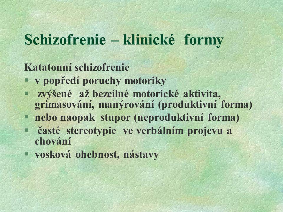 Schizofrenie – klinické formy Katatonní schizofrenie §v popředí poruchy motoriky § zvýšené až bezcílné motorické aktivita, grimasování, manýrování (produktivní forma) §nebo naopak stupor (neproduktivní forma) § časté stereotypie ve verbálním projevu a chování §vosková ohebnost, nástavy