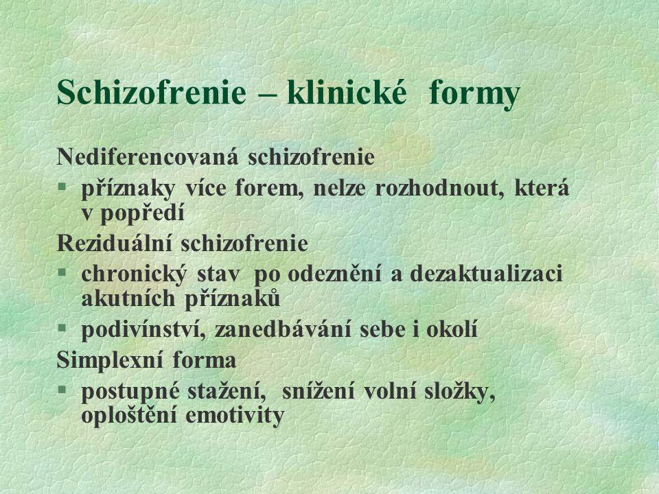Schizofrenie – klinické formy Nediferencovaná schizofrenie §příznaky více forem, nelze rozhodnout, která v popředí Reziduální schizofrenie §chronický stav po odeznění a dezaktualizaci akutních příznaků §podivínství, zanedbávání sebe i okolí Simplexní forma §postupné stažení, snížení volní složky, oploštění emotivity