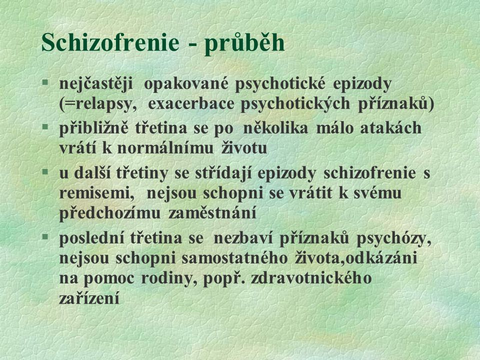 Schizofrenie - průběh §nejčastěji opakované psychotické epizody (=relapsy, exacerbace psychotických příznaků) §přibližně třetina se po několika málo atakách vrátí k normálnímu životu §u další třetiny se střídají epizody schizofrenie s remisemi, nejsou schopni se vrátit k svému předchozímu zaměstnání §poslední třetina se nezbaví příznaků psychózy, nejsou schopni samostatného života,odkázáni na pomoc rodiny, popř.
