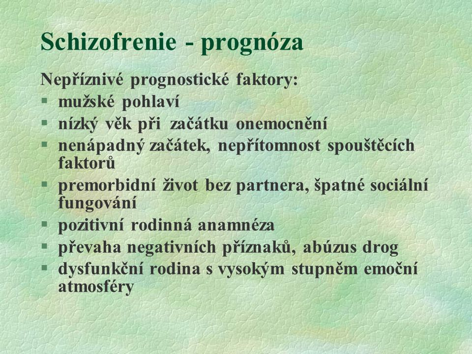 Schizofrenie - prognóza Nepříznivé prognostické faktory: §mužské pohlaví §nízký věk při začátku onemocnění §nenápadný začátek, nepřítomnost spouštěcíc