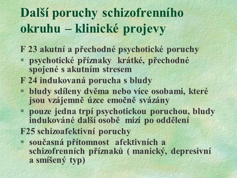 Další poruchy schizofrenního okruhu – klinické projevy F 23 akutní a přechodné psychotické poruchy §psychotické příznaky krátké, přechodné spojené s akutním stresem F 24 indukovaná porucha s bludy §bludy sdíleny dvěma nebo více osobami, které jsou vzájemně úzce emočně svázány §pouze jedna trpí psychotickou poruchou, bludy indukováné další osobě mizí po oddělení F25 schizoafektivní poruchy §současná přítomnost afektivních a schizofrenních příznaků ( manický, depresivní a smíšený typ)