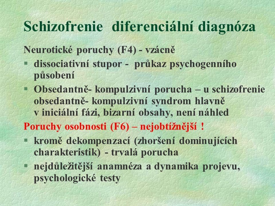 Schizofrenie diferenciální diagnóza Neurotické poruchy (F4) - vzácně §dissociativní stupor - průkaz psychogenního působení §Obsedantně- kompulzivní porucha – u schizofrenie obsedantně- kompulzivní syndrom hlavně v iniciální fázi, bizarní obsahy, není náhled Poruchy osobnosti (F6) – nejobtížnější .
