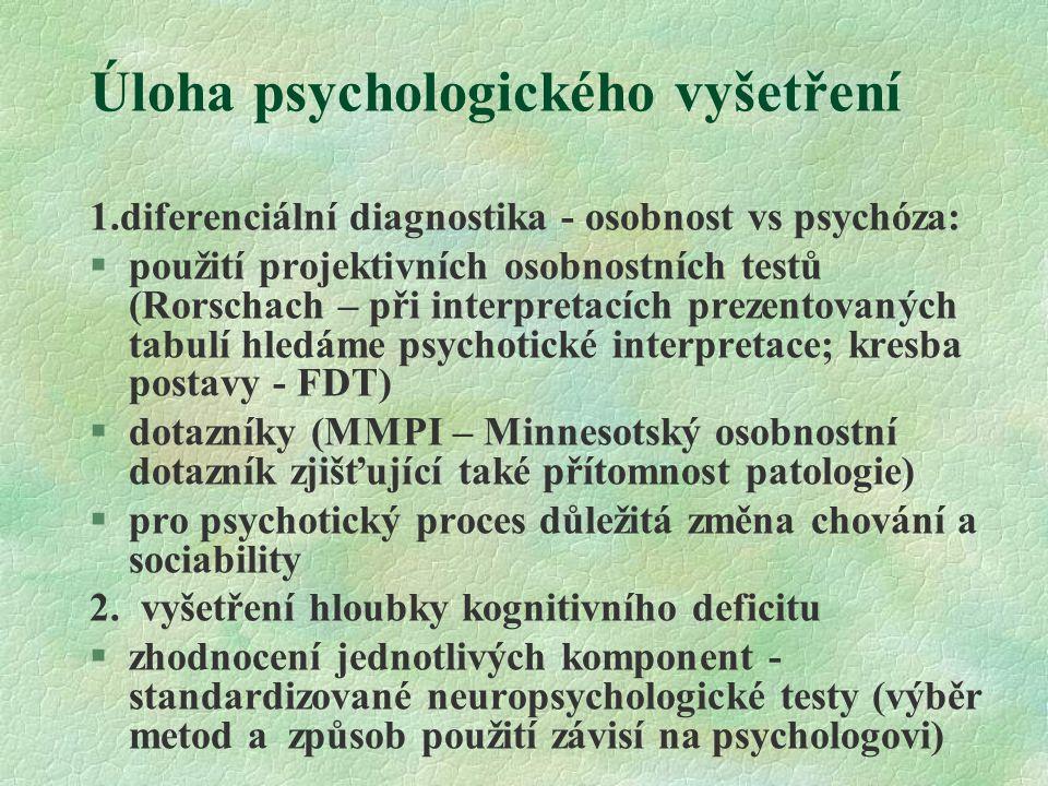 Úloha psychologického vyšetření 1.diferenciální diagnostika - osobnost vs psychóza: §použití projektivních osobnostních testů (Rorschach – při interpretacích prezentovaných tabulí hledáme psychotické interpretace; kresba postavy - FDT) §dotazníky (MMPI – Minnesotský osobnostní dotazník zjišťující také přítomnost patologie) §pro psychotický proces důležitá změna chování a sociability 2.