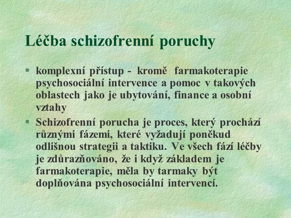 Léčba schizofrenní poruchy §komplexní přístup - kromě farmakoterapie psychosociální intervence a pomoc v takových oblastech jako je ubytování, finance a osobní vztahy §Schizofrenní porucha je proces, který prochází různými fázemi, které vyžadují poněkud odlišnou strategii a taktiku.