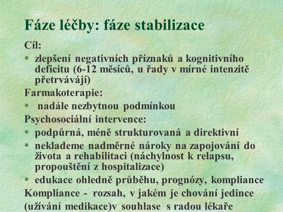 Fáze léčby: fáze stabilizace Cíl: §zlepšení negativních příznaků a kognitivního deficitu (6-12 měsíců, u řady v mírné intenzitě přetrvávájí) Farmakoterapie: § nadále nezbytnou podmínkou Psychosociální intervence: §podpůrná, méně strukturovaná a direktivní §neklademe nadměrné nároky na zapojování do života a rehabilitaci (náchylnost k relapsu, propouštění z hospitalizace) §edukace ohledně průběhu, prognózy, kompliance Kompliance - rozsah, v jakém je chování jedince (užívání medikace)v souhlase s radou lékaře