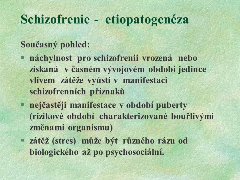 Schizofrenie - etiopatogenéza Současný pohled: §náchylnost pro schizofrenii vrozená nebo získaná v časném vývojovém období jedince vlivem zátěže vyústí v manifestaci schizofrenních příznaků §nejčastěji manifestace v období puberty (rizikové období charakterizované bouřlivými změnami organismu) §zátěž (stres) může být různého rázu od biologického až po psychosociální.