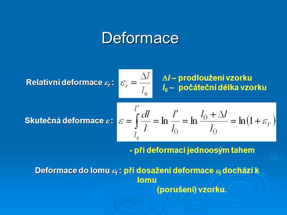 Deformace Relativní deformace  r :  l – prodloužení vzorku l 0 – počáteční délka vzorku Skutečná deformace  : - při deformaci jednoosým tahem Defor