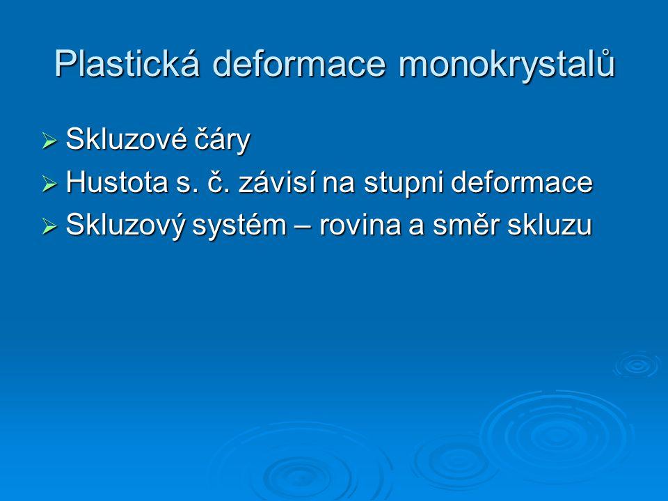 Plastická deformace monokrystalů  Skluzové čáry  Hustota s. č. závisí na stupni deformace  Skluzový systém – rovina a směr skluzu