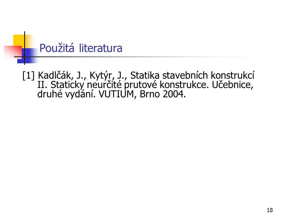 18 Použitá literatura [1] Kadlčák, J., Kytýr, J., Statika stavebních konstrukcí II. Staticky neurčité prutové konstrukce. Učebnice, druhé vydání. VUTI