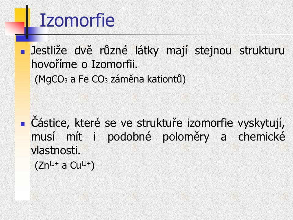 Izomorfie Jestliže dvě různé látky mají stejnou strukturu hovoříme o Izomorfii. (MgCO 3 a Fe CO 3, záměna kationtů) Částice, které se ve struktuře izo