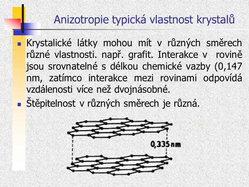 Anizotropie typická vlastnost krystalů Krystalické látky mohou mít v různých směrech různé vlastnosti. např. grafit. Interakce v rovině jsou srovnatel