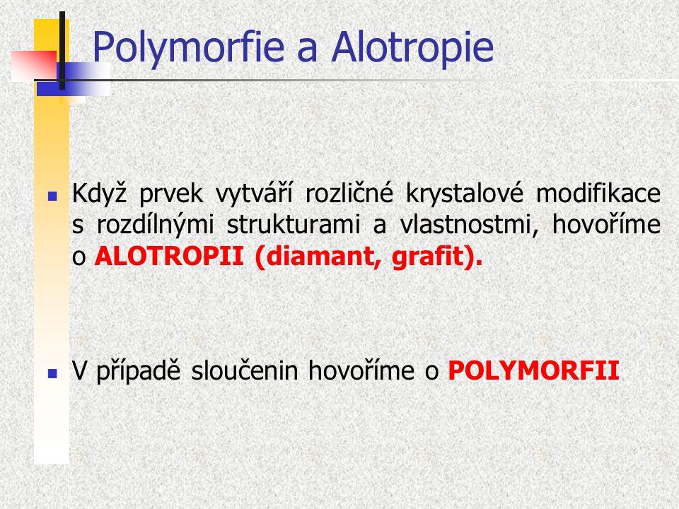 Polymorfie a Alotropie Když prvek vytváří rozličné krystalové modifikace s rozdílnými strukturami a vlastnostmi, hovoříme o ALOTROPII (diamant, grafit