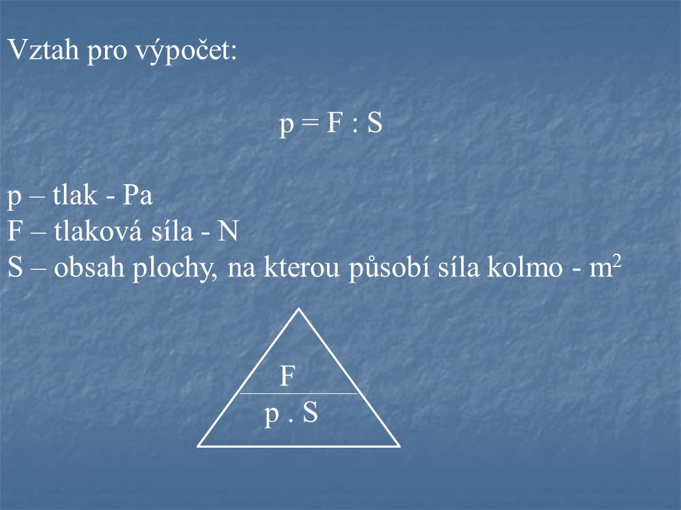 Vztah pro výpočet: p = F : S p – tlak - Pa F – tlaková síla - N S – obsah plochy, na kterou působí síla kolmo - m 2 F p. S