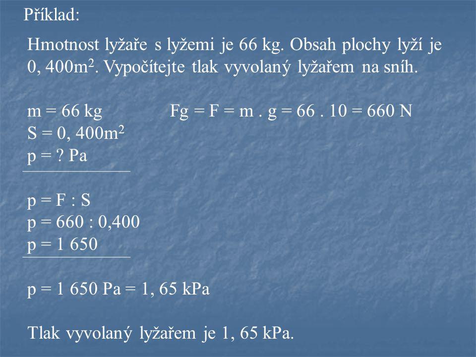 Příklad: Hmotnost lyžaře s lyžemi je 66 kg. Obsah plochy lyží je 0, 400m 2. Vypočítejte tlak vyvolaný lyžařem na sníh. m = 66 kgFg = F = m. g = 66. 10