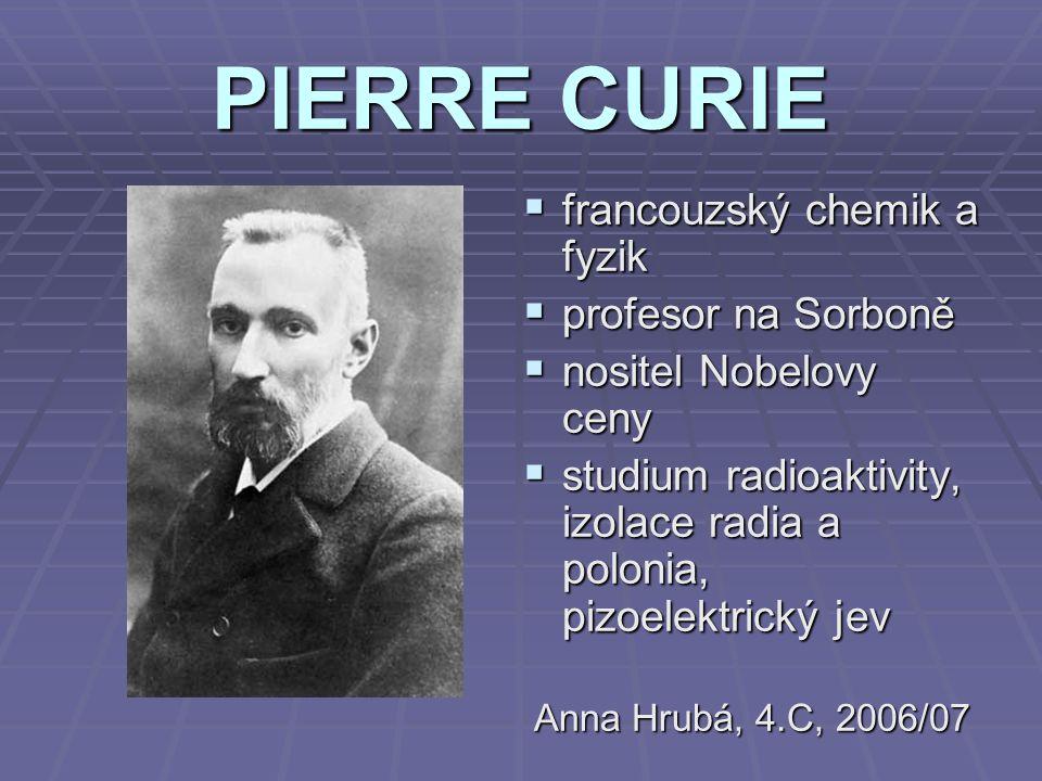 PIERRE CURIE  francouzský chemik a fyzik  profesor na Sorboně  nositel Nobelovy ceny  studium radioaktivity, izolace radia a polonia, pizoelektric