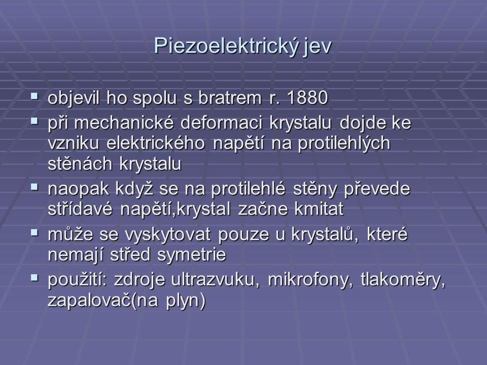 Piezoelektrický jev  objevil ho spolu s bratrem r. 1880  při mechanické deformaci krystalu dojde ke vzniku elektrického napětí na protilehlých stěná