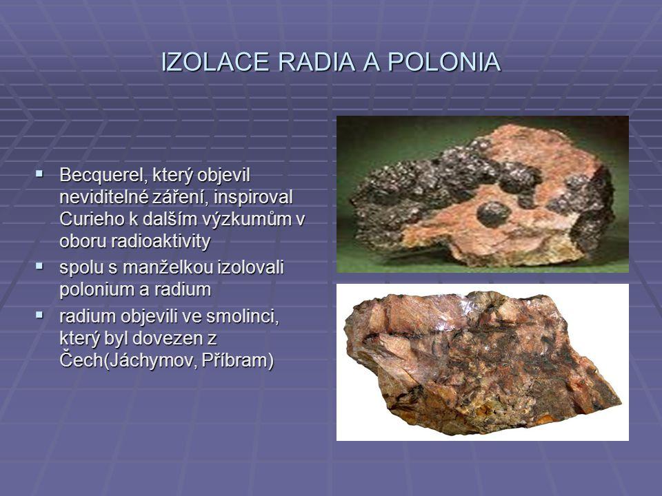 IZOLACE RADIA A POLONIA  Becquerel, který objevil neviditelné záření, inspiroval Curieho k dalším výzkumům v oboru radioaktivity  spolu s manželkou