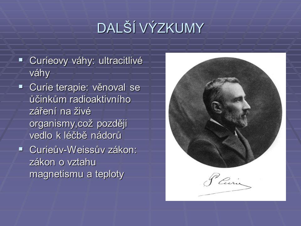 DALŠÍ VÝZKUMY  Curieovy váhy: ultracitlivé váhy  Curie terapie: věnoval se ůčinkům radioaktivního záření na živé organismy,což později vedlo k léčbě