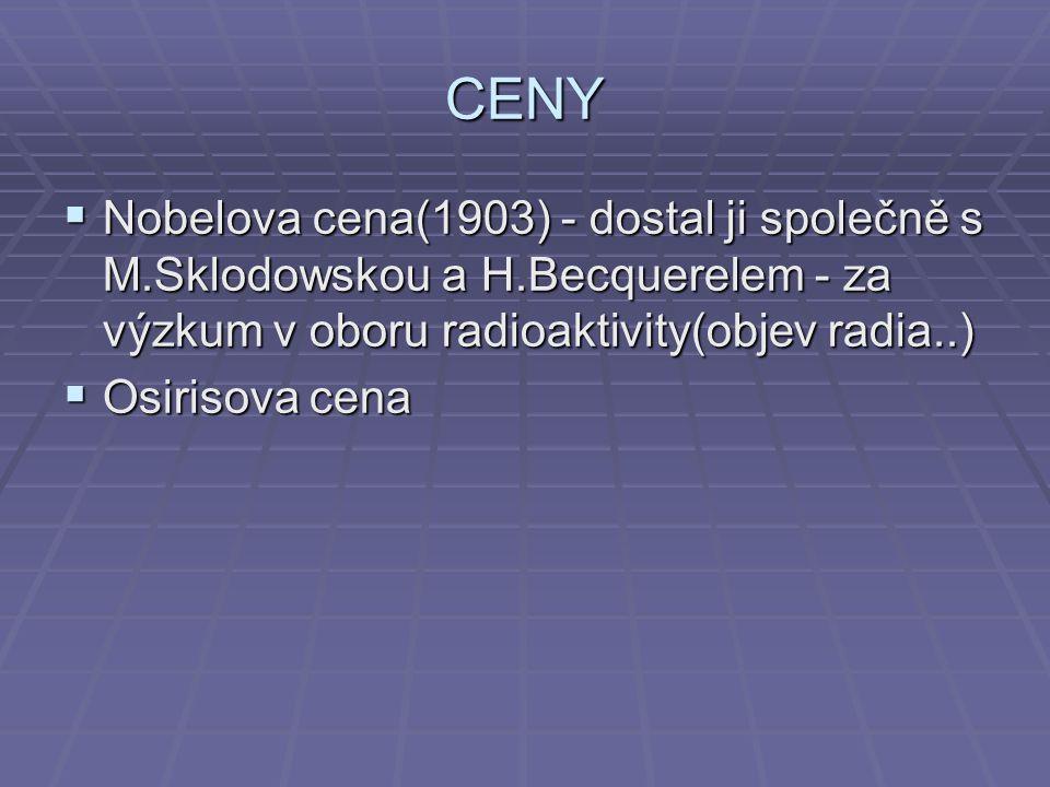 CENY  Nobelova cena(1903) - dostal ji společně s M.Sklodowskou a H.Becquerelem - za výzkum v oboru radioaktivity(objev radia..)  Osirisova cena