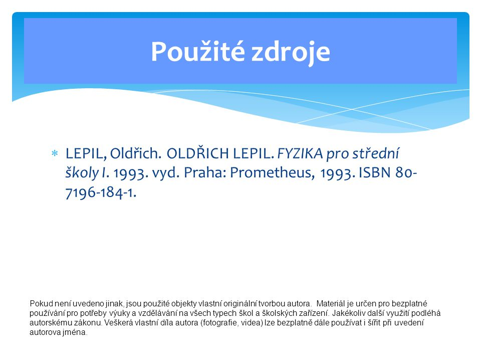  LEPIL, Oldřich. OLDŘICH LEPIL. FYZIKA pro střední školy I. 1993. vyd. Praha: Prometheus, 1993. ISBN 80- 7196-184-1. Použité zdroje Pokud není uveden