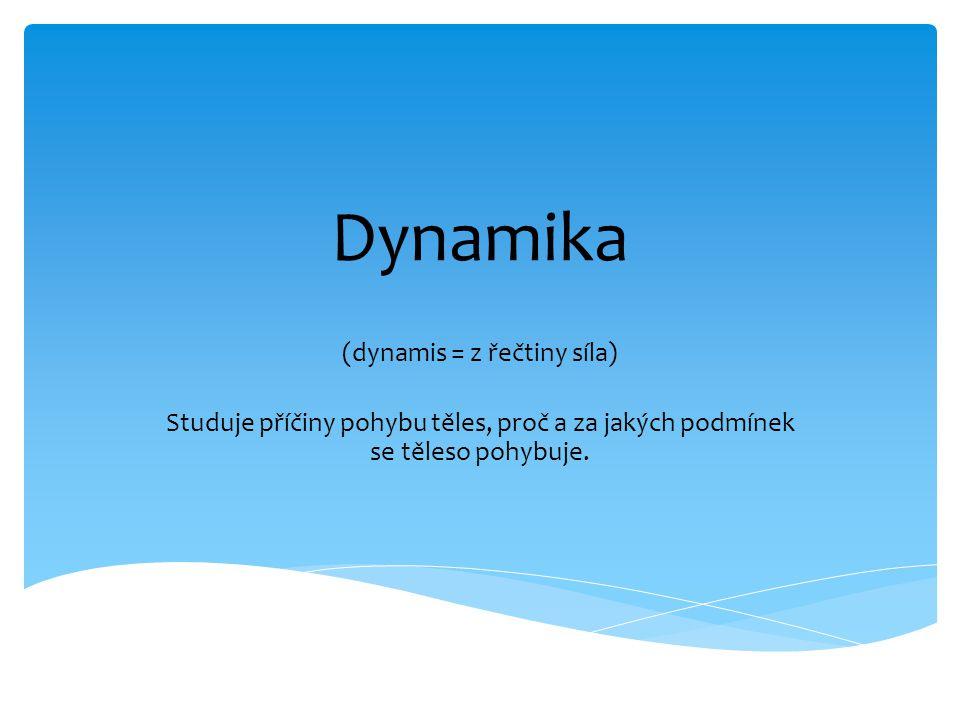 Dynamika (dynamis = z řečtiny síla) Studuje příčiny pohybu těles, proč a za jakých podmínek se těleso pohybuje.