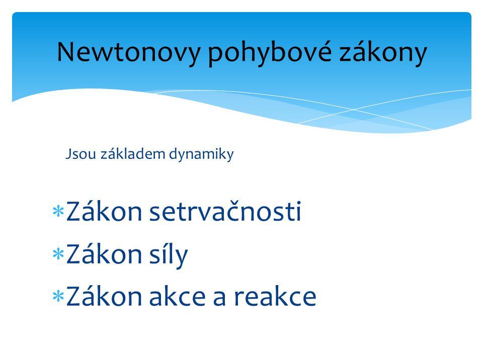 Jsou základem dynamiky  Zákon setrvačnosti  Zákon síly  Zákon akce a reakce Newtonovy pohybové zákony
