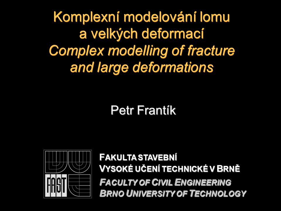 Komplexní modelování lomu a velkých deformací Complex modelling of fracture and large deformations Petr Frantík F AKULTA STAVEBNÍ V YSOKÉ UČENÍ TECHNICKÉ V B RNĚ F ACULTY OF C IVIL E NGINEERING B RNO U NIVERSITY OF T ECHNOLOGY