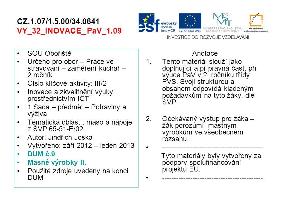CZ.1.07/1.5.00/34.0641 VY_32_INOVACE_ PaV_1.09 SOU Obořiště Určeno pro obor – Práce ve stravování – zaměření kuchař – 2.ročník Číslo klíčové aktivity: III/2 Inovace a zkvalitnění výuky prostřednictvím ICT 1.Sada – předmět – Potraviny a výživa Tématická oblast : maso a nápoje z ŠVP 65-51-E/02 Autor: Jindřich Joska Vytvořeno: září 2012 – leden 2013 DUM č.9 Masné výrobky II.