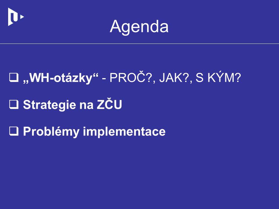 """Agenda  """"WH-otázky"""" - PROČ?, JAK?, S KÝM?  Strategie na ZČU  Problémy implementace"""