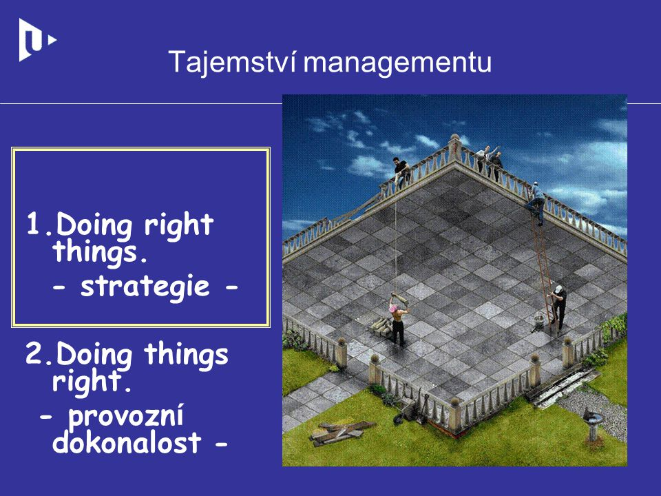 Tajemství managementu 1.Doing right things. - strategie - 2.Doing things right. - provozn í dokonalost -