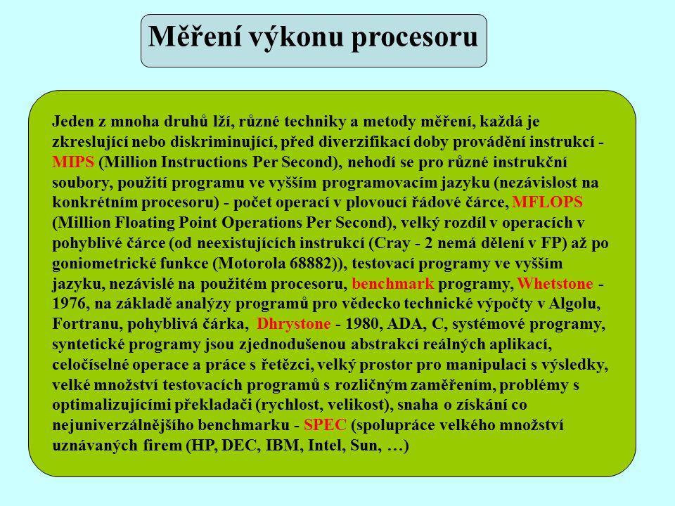 Jeden z mnoha druhů lží, různé techniky a metody měření, každá je zkreslující nebo diskriminující, před diverzifikací doby provádění instrukcí - MIPS (Million Instructions Per Second), nehodí se pro různé instrukční soubory, použití programu ve vyšším programovacím jazyku (nezávislost na konkrétním procesoru) - počet operací v plovoucí řádové čárce, MFLOPS (Million Floating Point Operations Per Second), velký rozdíl v operacích v pohyblivé čárce (od neexistujících instrukcí (Cray - 2 nemá dělení v FP) až po goniometrické funkce (Motorola 68882)), testovací programy ve vyšším jazyku, nezávislé na použitém procesoru, benchmark programy, Whetstone - 1976, na základě analýzy programů pro vědecko technické výpočty v Algolu, Fortranu, pohyblivá čárka, Dhrystone - 1980, ADA, C, systémové programy, syntetické programy jsou zjednodušenou abstrakcí reálných aplikací, celočíselné operace a práce s řetězci, velký prostor pro manipulaci s výsledky, velké množství testovacích programů s rozličným zaměřením, problémy s optimalizujícími překladači (rychlost, velikost), snaha o získání co nejuniverzálnějšího benchmarku - SPEC (spolupráce velkého množství uznávaných firem (HP, DEC, IBM, Intel, Sun, …) Měření výkonu procesoru