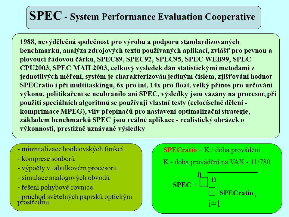 1988, nevýdělečná společnost pro výrobu a podporu standardizovaných benchmarků, analýza zdrojových textů používaných aplikací, zvlášť pro pevnou a plovoucí řádovou čárku, SPEC89, SPEC92, SPEC95, SPEC WEB99, SPEC CPU2003, SPEC MAIL2003, celkový výsledek dán statistickými metodami z jednotlivých měření, systém je charakterizován jediným číslem, zjišťování hodnot SPECratio i při multitaskingu, 6x pro int, 14x pro float, velký přínos pro určování výkonu, politikaření se neubránilo ani SPEC, výsledky jsou vázány na procesor, při použití speciálních algoritmů se používají vlastní testy (celočíselné dělení - komprimace MPEG), vliv přepínačů pro nastavení optimalizační strategie, základem benchmarků SPEC jsou reálné aplikace - realistický obrázek o výkonnosti, prestižně uznávané výsledky - minimalizace booleovských funkcí - komprese souborů - výpočty v tabulkovém procesoru - simulace analogových obvodů - řešení pohybové rovnice - průchod světelných paprsků optickým prostředím SPEC =    SPECratio i n n i=1 SPECratio = K / doba provádění K - doba provádění na VAX - 11/780 SPEC - System Performance Evaluation Cooperative