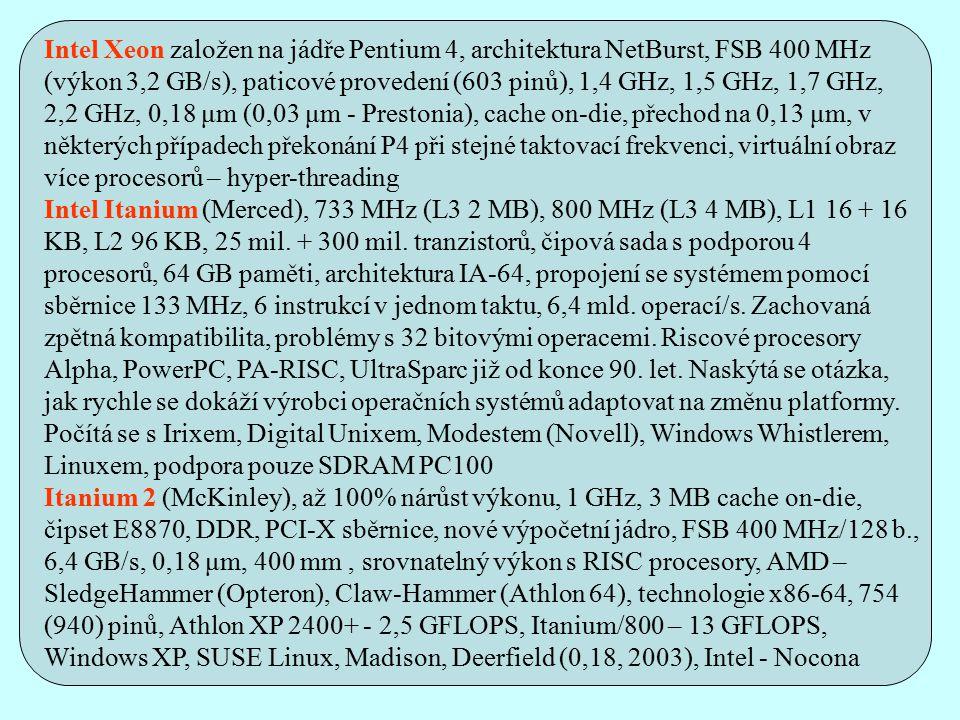 Intel Xeon založen na jádře Pentium 4, architektura NetBurst, FSB 400 MHz (výkon 3,2 GB/s), paticové provedení (603 pinů), 1,4 GHz, 1,5 GHz, 1,7 GHz, 2,2 GHz, 0,18 μm (0,03 μm - Prestonia), cache on-die, přechod na 0,13 μm, v některých případech překonání P4 při stejné taktovací frekvenci, virtuální obraz více procesorů – hyper-threading Intel Itanium (Merced), 733 MHz (L3 2 MB), 800 MHz (L3 4 MB), L1 16 + 16 KB, L2 96 KB, 25 mil.