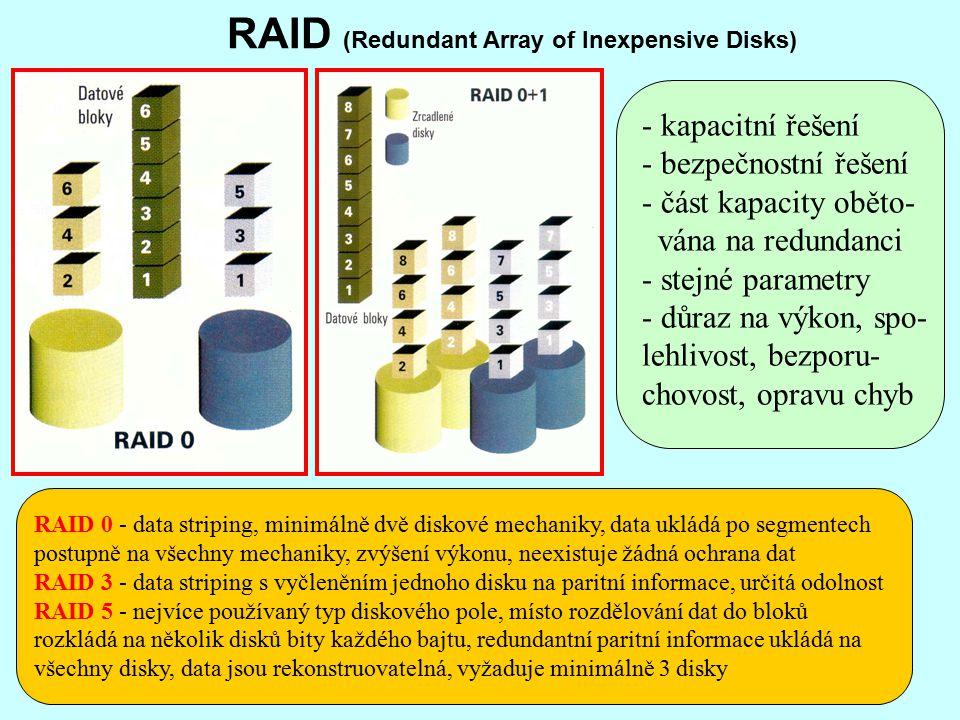RAID (Redundant Array of Inexpensive Disks) - kapacitní řešení - bezpečnostní řešení - část kapacity oběto- vána na redundanci - stejné parametry - důraz na výkon, spo- lehlivost, bezporu- chovost, opravu chyb RAID 0 - data striping, minimálně dvě diskové mechaniky, data ukládá po segmentech postupně na všechny mechaniky, zvýšení výkonu, neexistuje žádná ochrana dat RAID 3 - data striping s vyčleněním jednoho disku na paritní informace, určitá odolnost RAID 5 - nejvíce používaný typ diskového pole, místo rozdělování dat do bloků rozkládá na několik disků bity každého bajtu, redundantní paritní informace ukládá na všechny disky, data jsou rekonstruovatelná, vyžaduje minimálně 3 disky