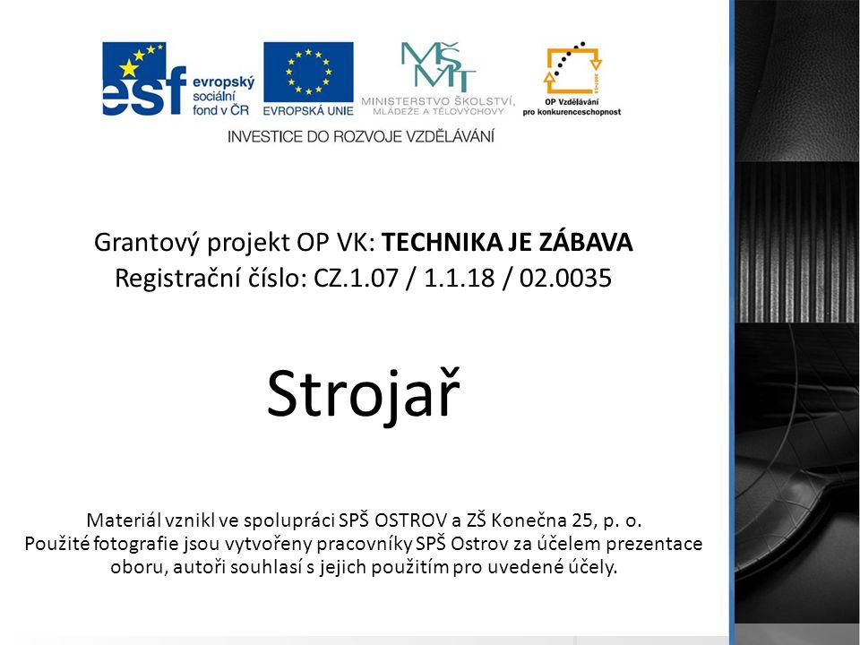 Grantový projekt OP VK: TECHNIKA JE ZÁBAVA Registrační číslo: CZ.1.07 / 1.1.18 / 02.0035 Strojař Materiál vznikl ve spolupráci SPŠ OSTROV a ZŠ Konečna 25, p.