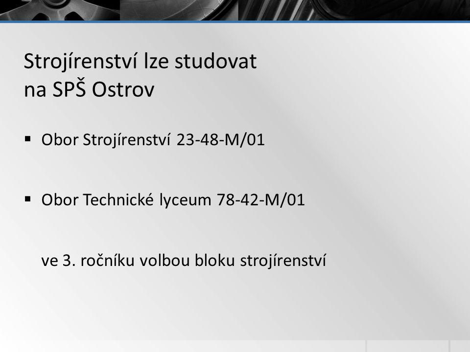 Strojírenství lze studovat na SPŠ Ostrov  Obor Strojírenství 23-48-M/01  Obor Technické lyceum 78-42-M/01 ve 3. ročníku volbou bloku strojírenství
