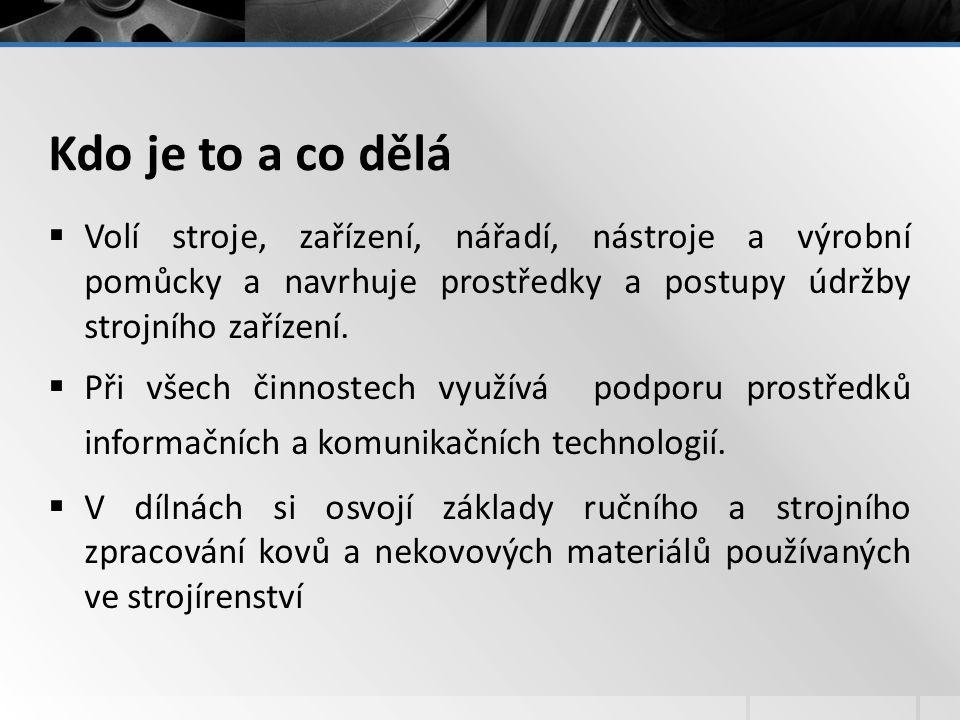 Kdo je to a co dělá  Volí stroje, zařízení, nářadí, nástroje a výrobní pomůcky a navrhuje prostředky a postupy údržby strojního zařízení.  Při všech