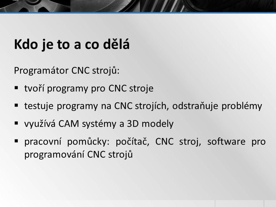 Kdo je to a co dělá Programátor CNC strojů:  tvoří programy pro CNC stroje  testuje programy na CNC strojích, odstraňuje problémy  využívá CAM systémy a 3D modely  pracovní pomůcky: počítač, CNC stroj, software pro programování CNC strojů